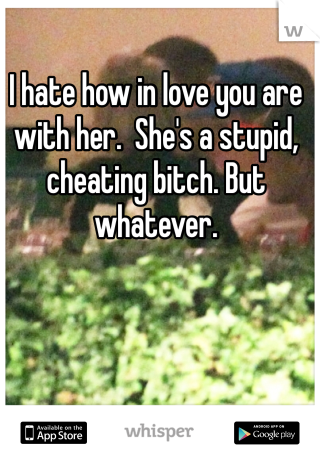 I hate how in love you are with her.  She's a stupid, cheating bitch. But whatever.