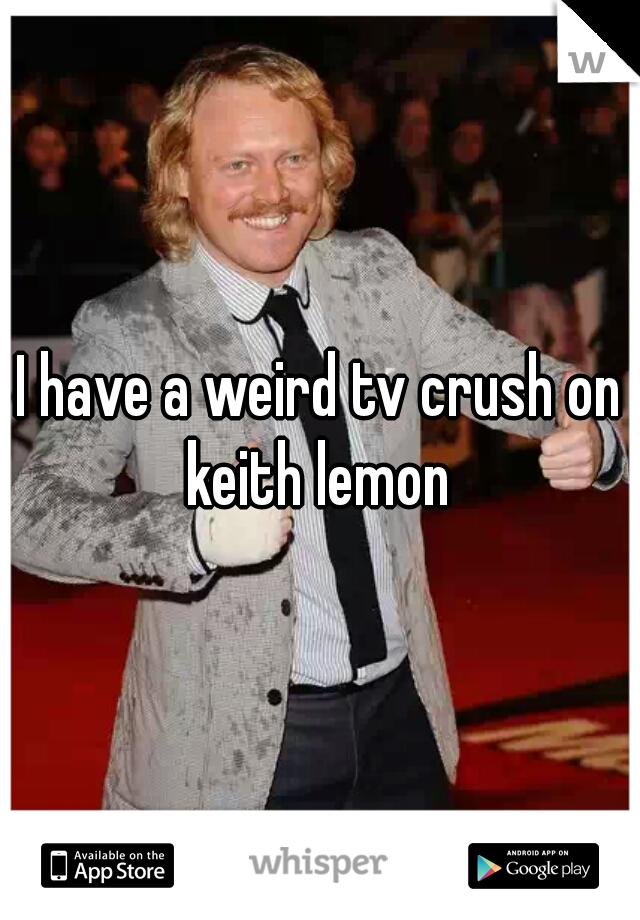 I have a weird tv crush on keith lemon