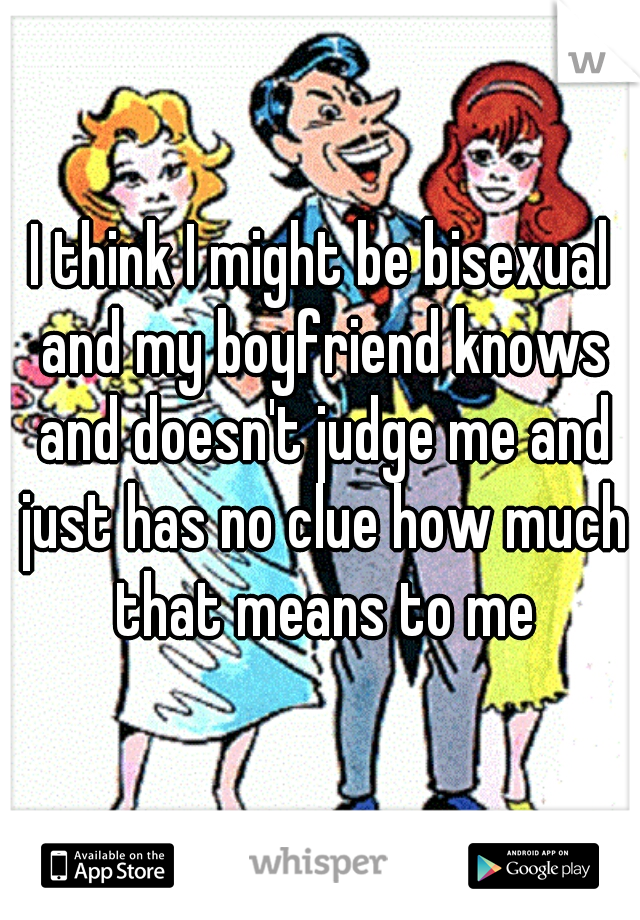 I think I might be bisexual and my boyfriend knows and doesn't judge me and just has no clue how much that means to me