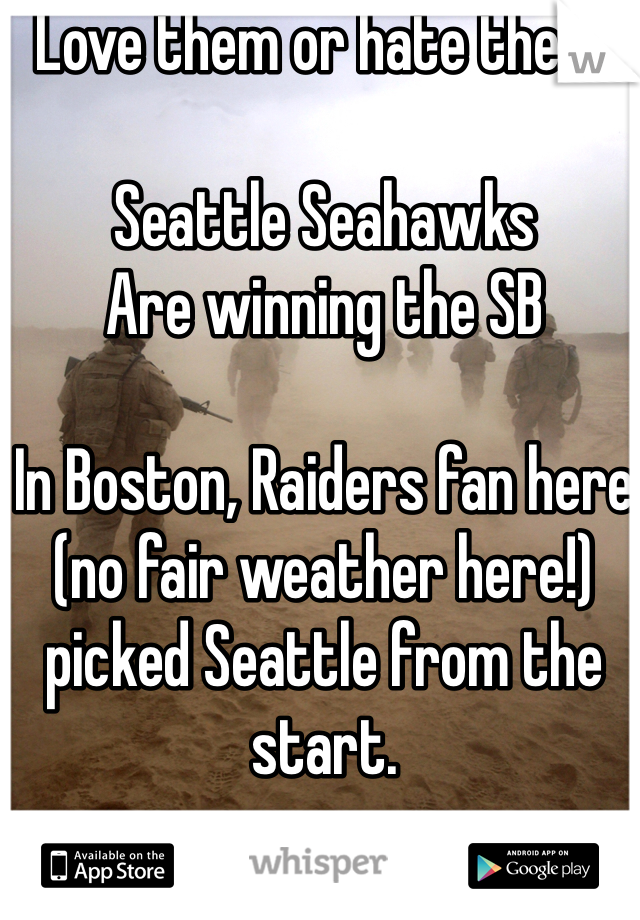 Love them or hate them.  Seattle Seahawks  Are winning the SB  In Boston, Raiders fan here (no fair weather here!) picked Seattle from the start.
