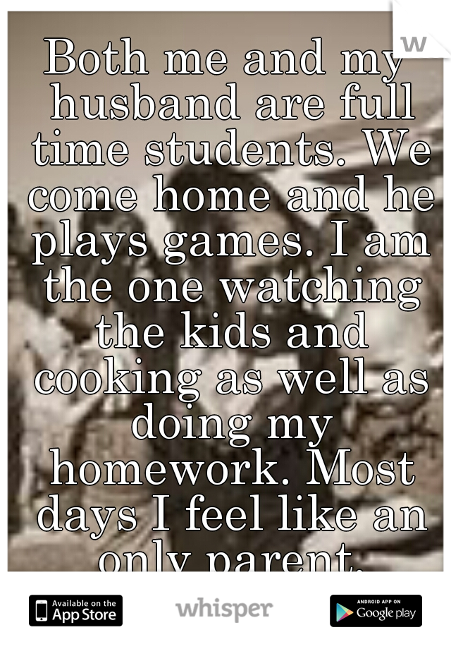 Both me and my husband are full time students. We come home and he plays games. I am the one watching the kids and cooking as well as doing my homework. Most days I feel like an only parent.