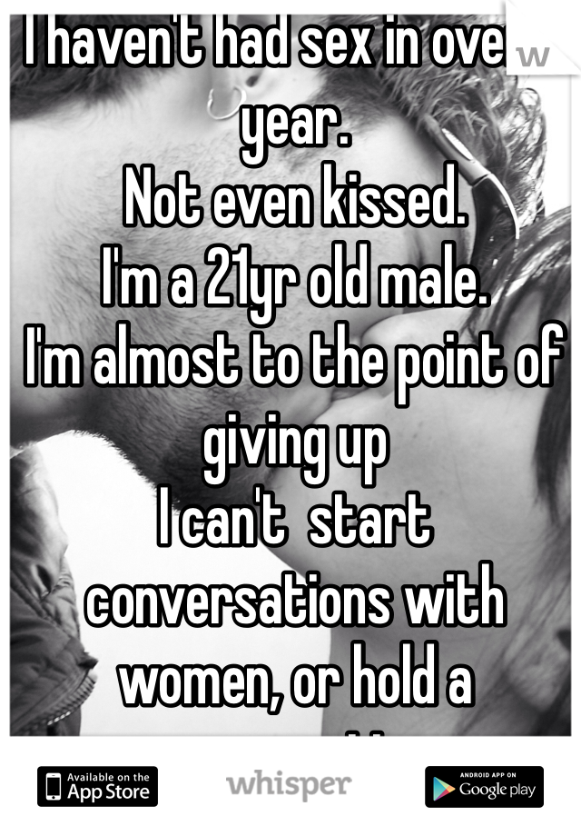 I haven't had sex in over a year. Not even kissed. I'm a 21yr old male. I'm almost to the point of giving up I can't  start conversations with women, or hold a conversation.