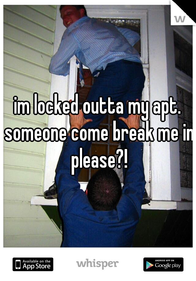 im locked outta my apt. someone come break me in please?!