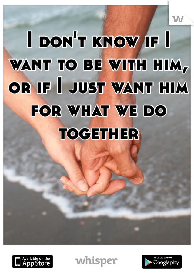 I don't know if I want to be with him, or if I just want him for what we do together