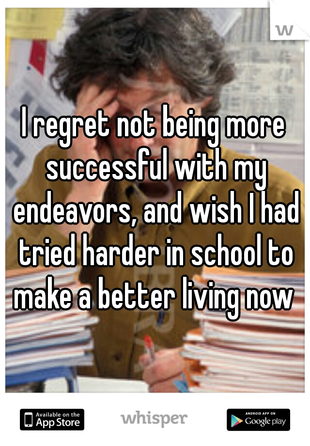 I regret not being more successful with my endeavors, and wish I had tried harder in school to make a better living now