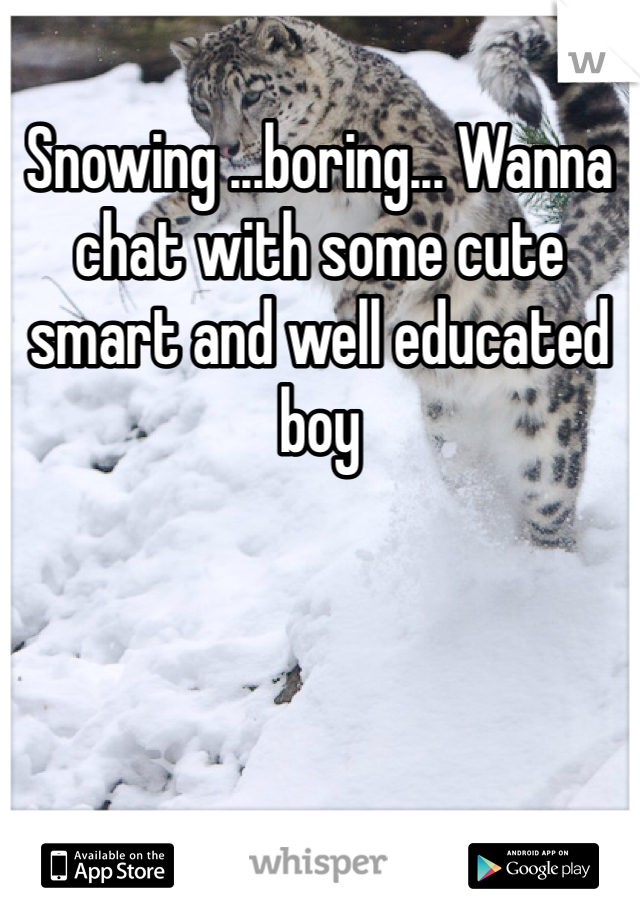 Snowing ...boring... Wanna chat with some cute smart and well educated boy