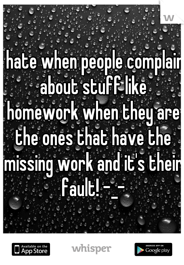 I hate when people complain about stuff like homework when they are the ones that have the missing work and it's their fault! -_-