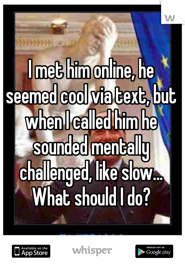 I met him online, he seemed cool via text, but when I called him he sounded mentally challenged, like slow... What should I do?