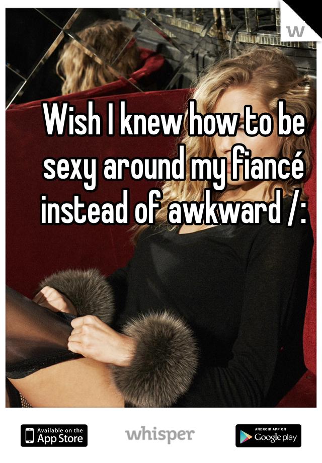 Wish I knew how to be sexy around my fiancé instead of awkward /: