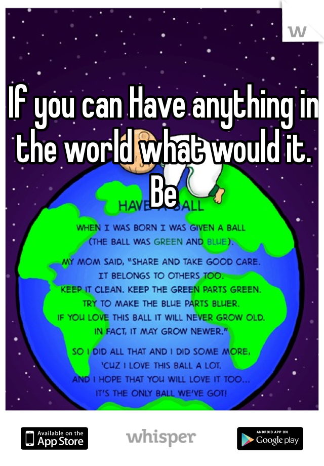 If you can Have anything in the world what would it. Be
