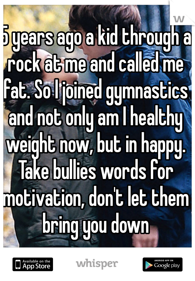 5 years ago a kid through a rock at me and called me fat. So I joined gymnastics and not only am I healthy weight now, but in happy. Take bullies words for motivation, don't let them bring you down