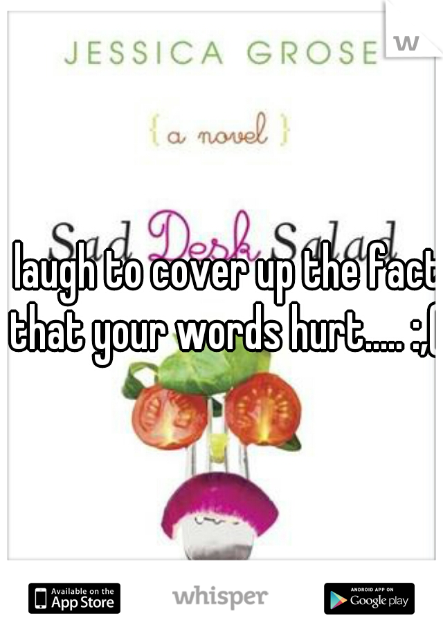 I laugh to cover up the fact that your words hurt..... :,(