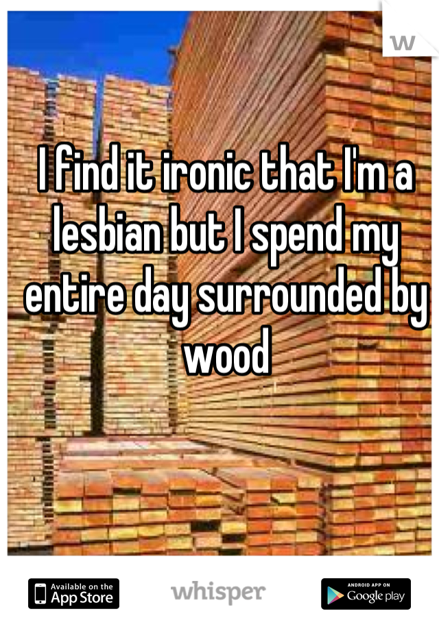 I find it ironic that I'm a lesbian but I spend my entire day surrounded by wood