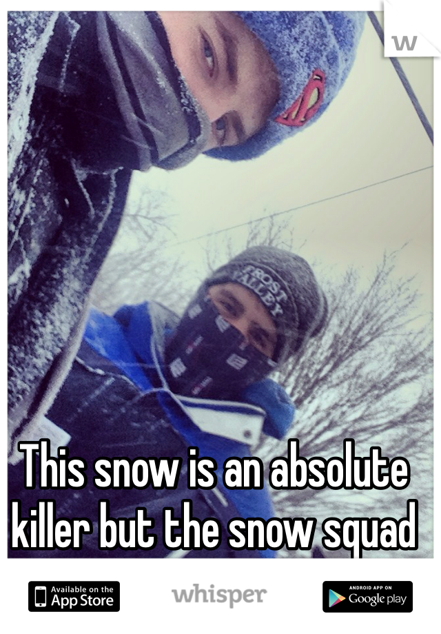 This snow is an absolute killer but the snow squad always is gonna kill it