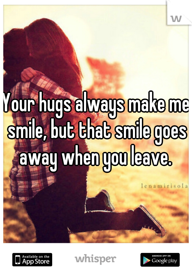 Your hugs always make me smile, but that smile goes away when you leave.