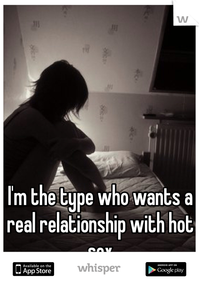 I'm the type who wants a real relationship with hot sex