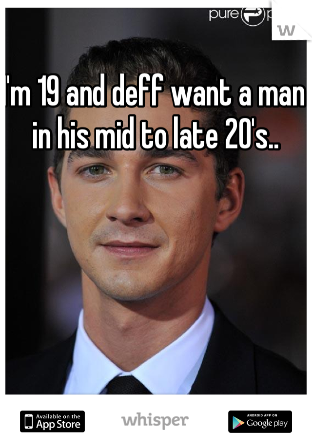 I'm 19 and deff want a man in his mid to late 20's..