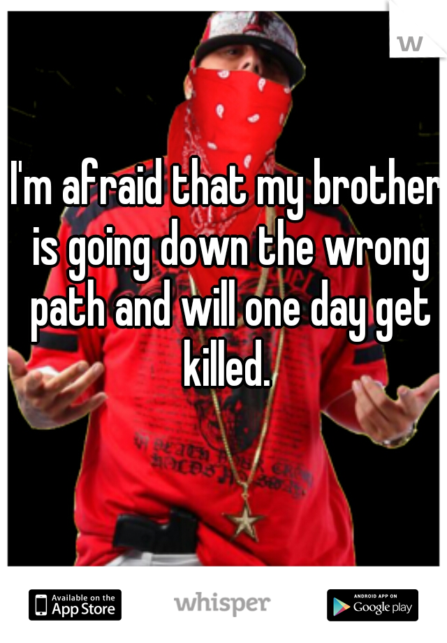 I'm afraid that my brother is going down the wrong path and will one day get killed.