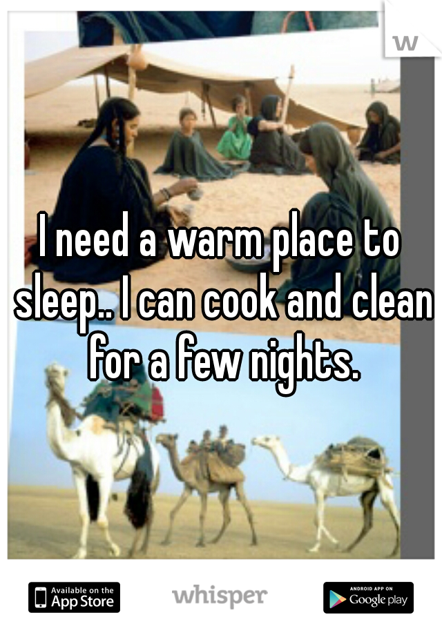 I need a warm place to sleep.. I can cook and clean for a few nights.