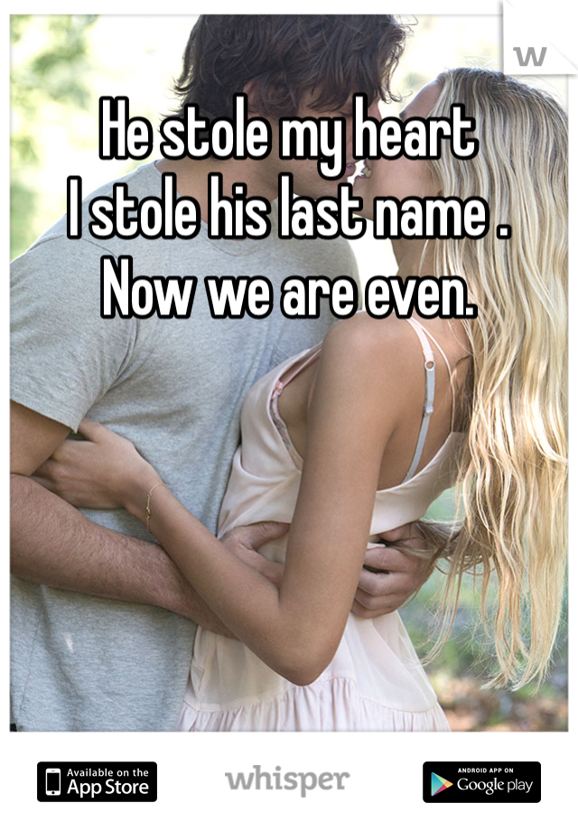 He stole my heart  I stole his last name . Now we are even.
