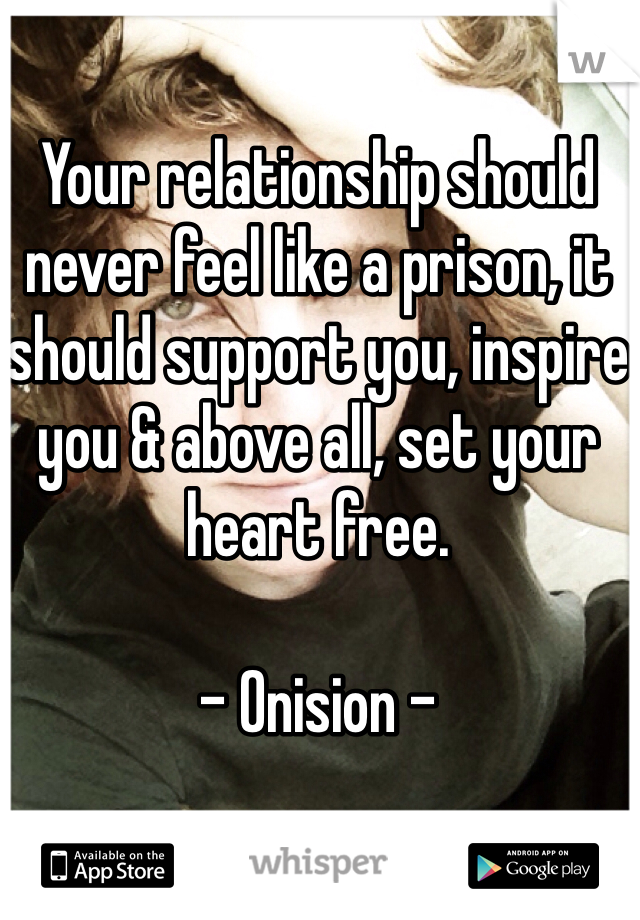 Your relationship should never feel like a prison, it should support you, inspire you & above all, set your heart free.  - Onision -