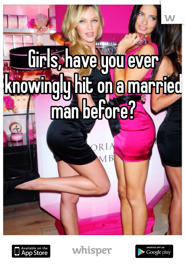 Girls, have you ever knowingly hit on a married man before?