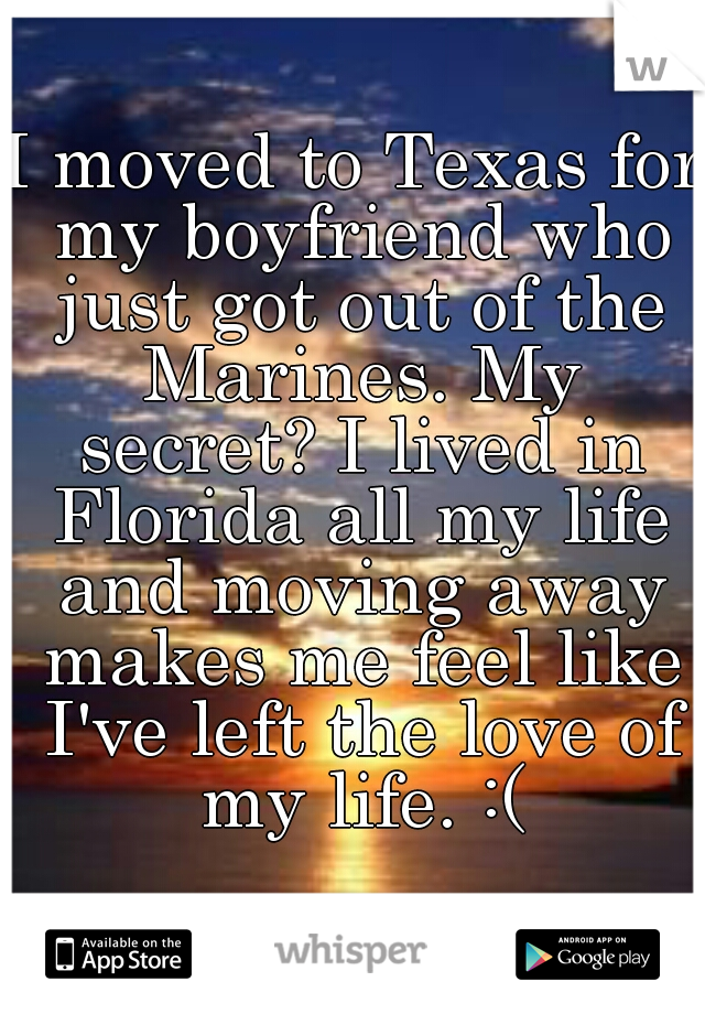 I moved to Texas for my boyfriend who just got out of the Marines. My secret? I lived in Florida all my life and moving away makes me feel like I've left the love of my life. :(