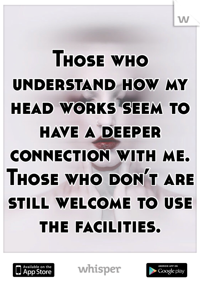Those who understand how my head works seem to have a deeper connection with me. Those who don't are still welcome to use the facilities.