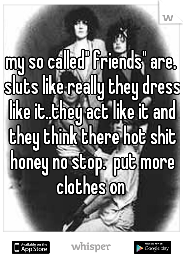 """my so called"""" friends"""" are. sluts like really they dress like it..they act like it and they think there hot shit honey no stop.  put more clothes on"""