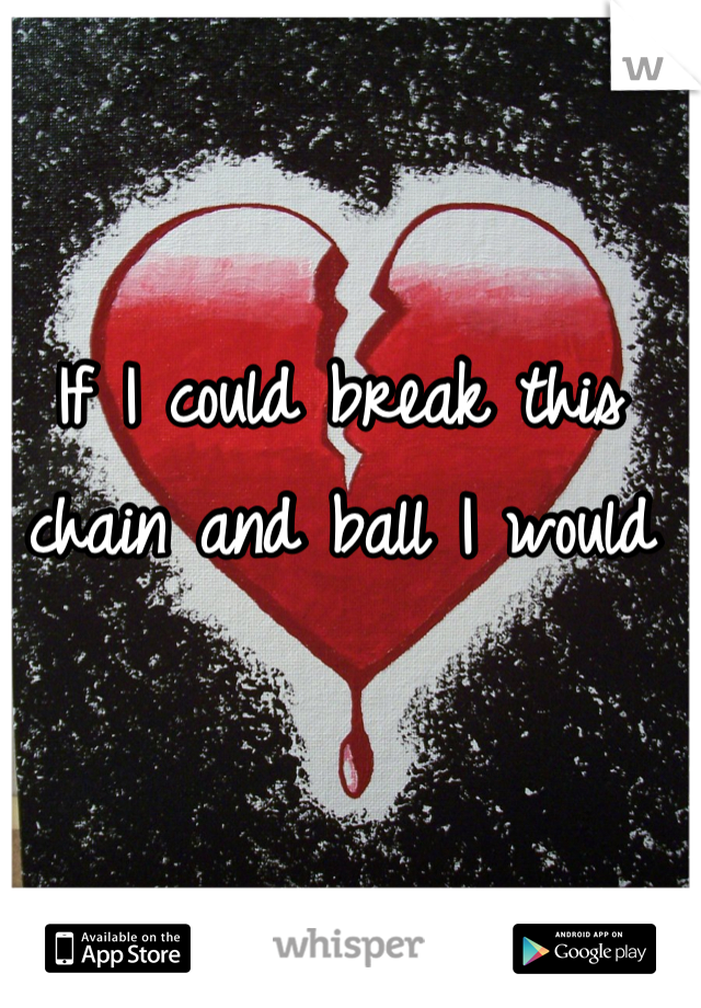 If I could break this chain and ball I would