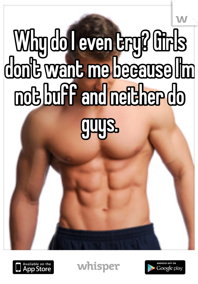 Why do I even try? Girls don't want me because I'm not buff and neither do guys.