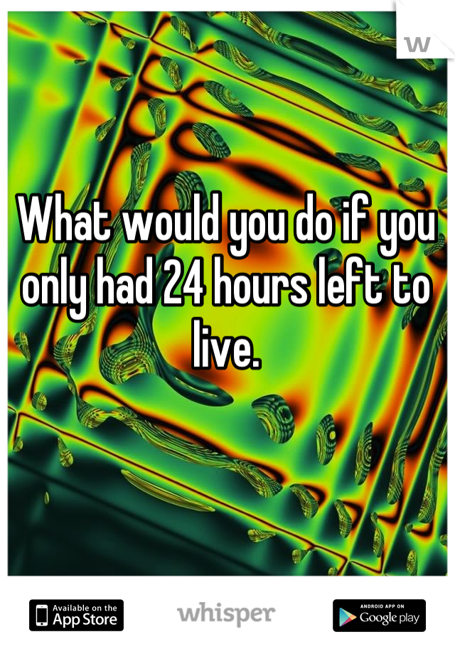 What would you do if you only had 24 hours left to live.