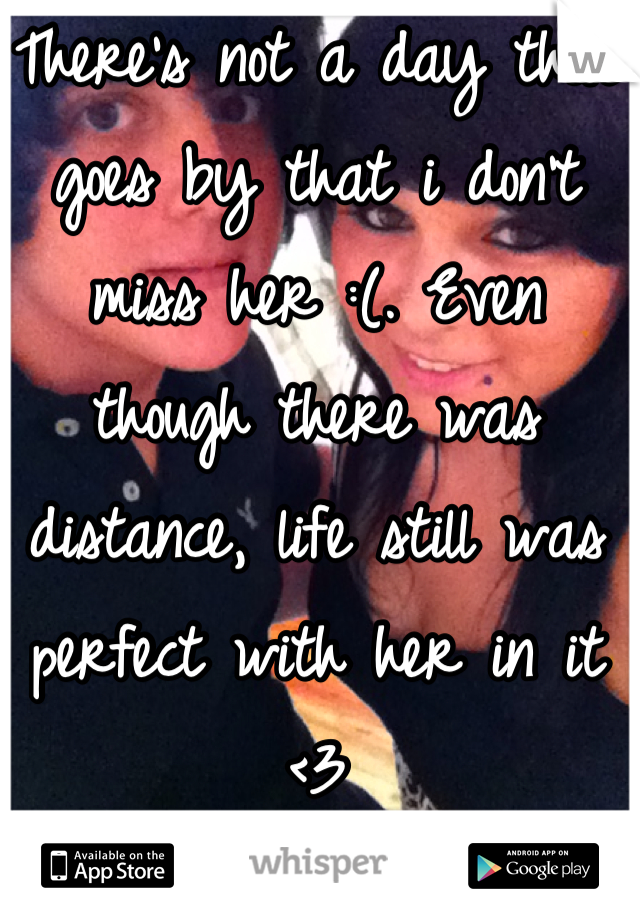 There's not a day that goes by that i don't miss her :(. Even though there was distance, life still was perfect with her in it <3
