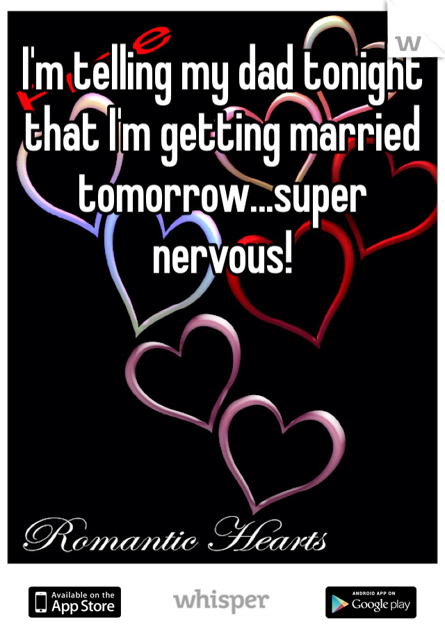 I'm telling my dad tonight that I'm getting married tomorrow...super nervous!