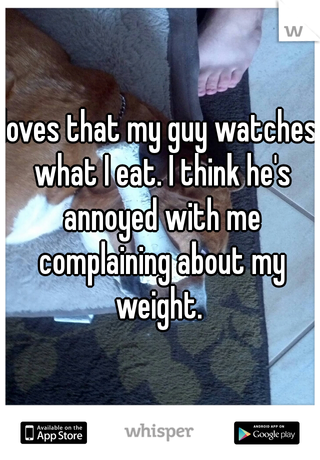 loves that my guy watches what I eat. I think he's annoyed with me complaining about my weight.