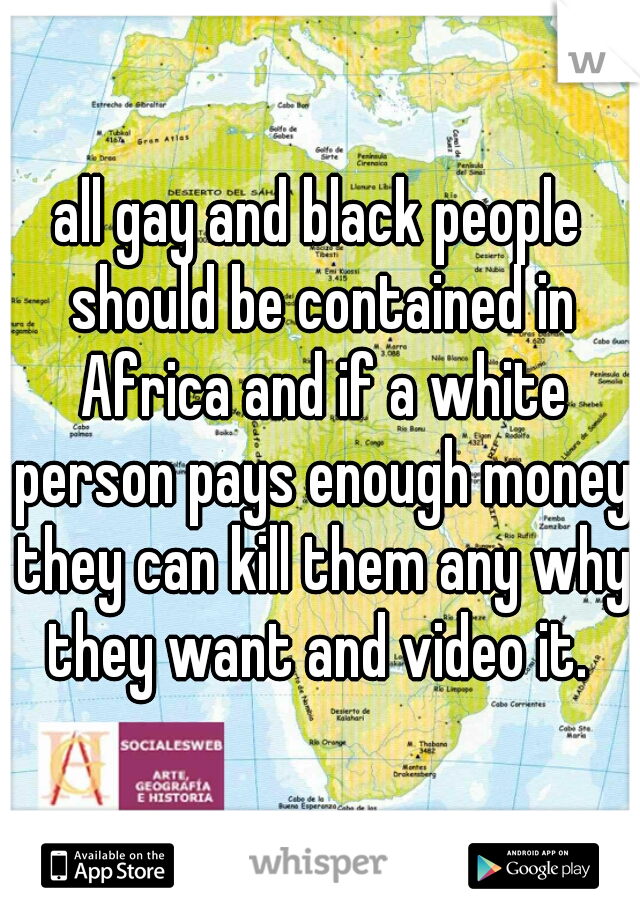 all gay and black people should be contained in Africa and if a white person pays enough money they can kill them any why they want and video it.