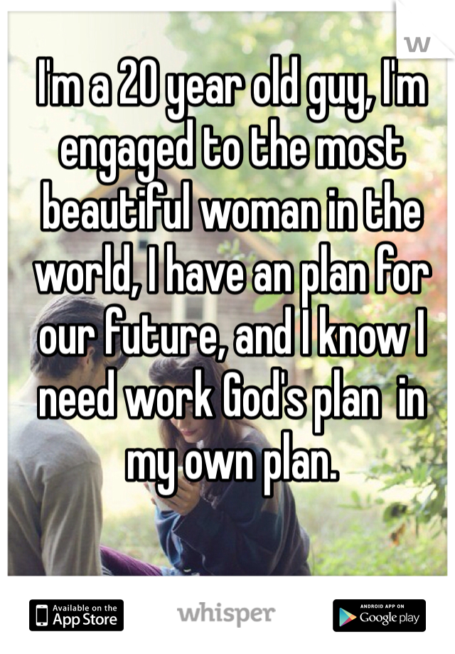 I'm a 20 year old guy, I'm engaged to the most beautiful woman in the world, I have an plan for our future, and I know I need work God's plan  in my own plan.