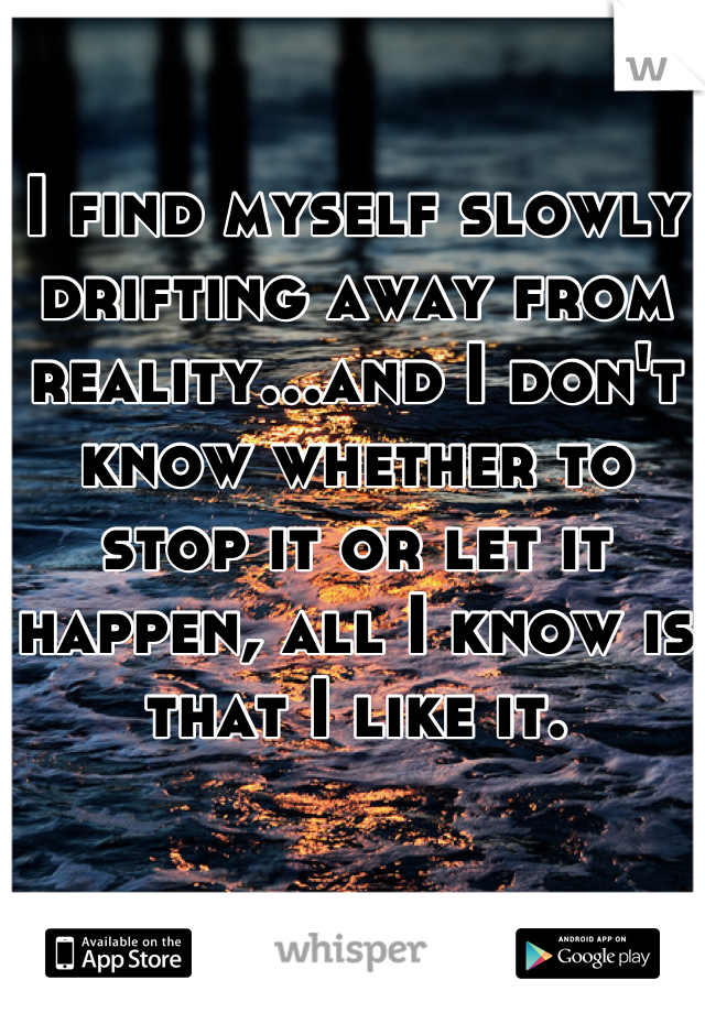 I find myself slowly drifting away from reality...and I don't know whether to stop it or let it happen, all I know is that I like it.