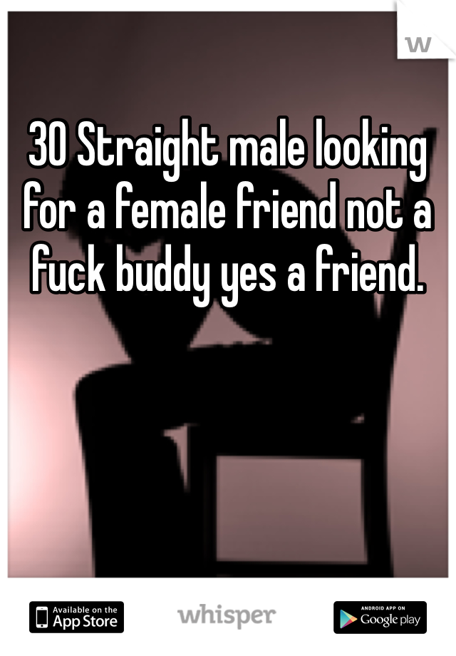 30 Straight male looking for a female friend not a fuck buddy yes a friend.