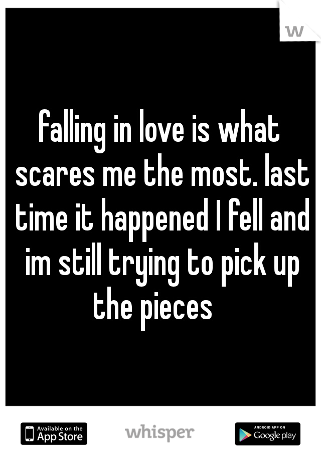 falling in love is what scares me the most. last time it happened I fell and im still trying to pick up the pieces