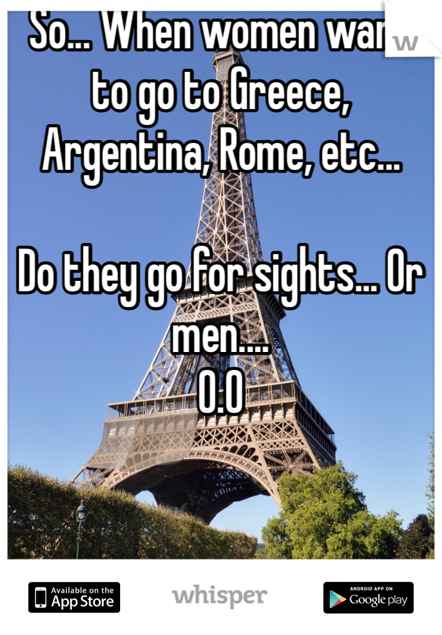 So... When women want to go to Greece, Argentina, Rome, etc...   Do they go for sights... Or men.... O.O