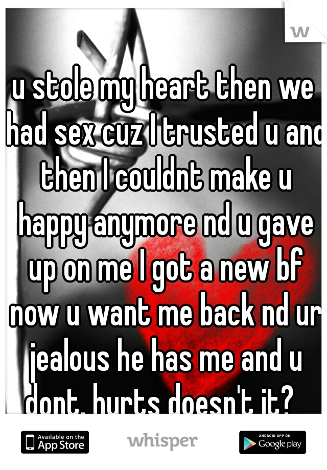 u stole my heart then we had sex cuz I trusted u and then I couldnt make u happy anymore nd u gave up on me I got a new bf now u want me back nd ur jealous he has me and u dont. hurts doesn't it?