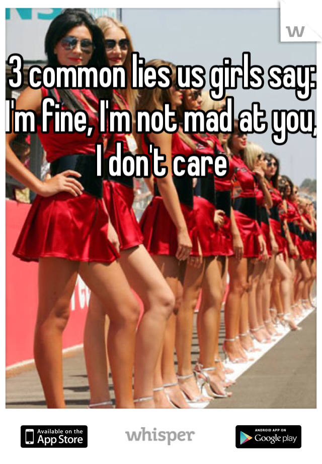 3 common lies us girls say: I'm fine, I'm not mad at you, I don't care