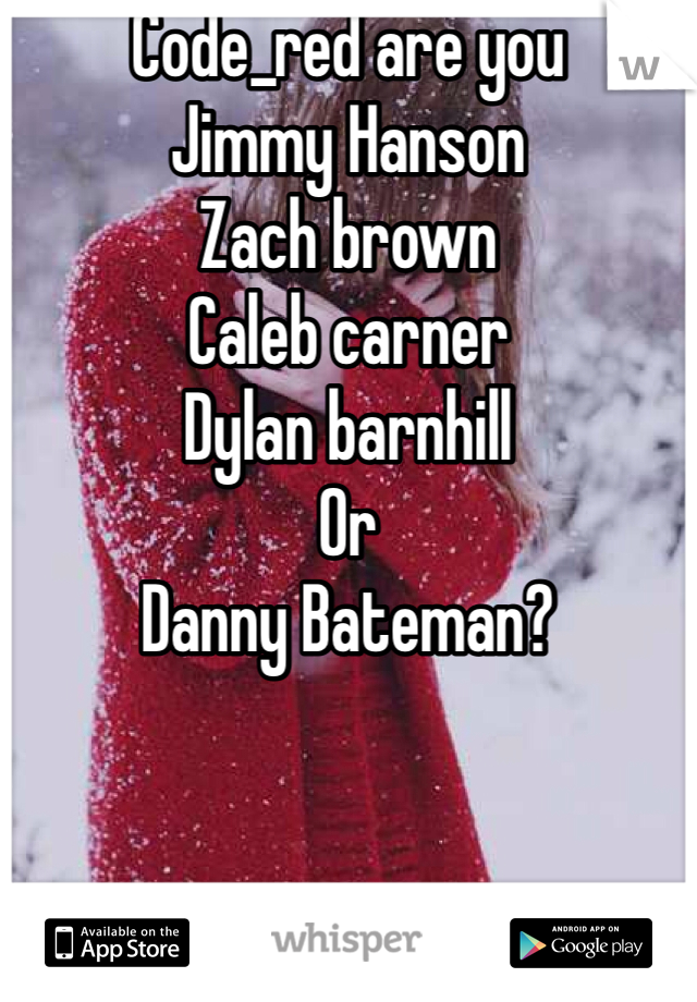 Code_red are you  Jimmy Hanson  Zach brown  Caleb carner  Dylan barnhill Or  Danny Bateman?