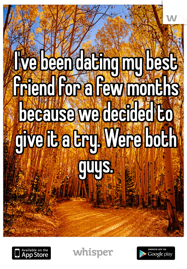 I've been dating my best friend for a few months because we decided to give it a try. Were both guys.