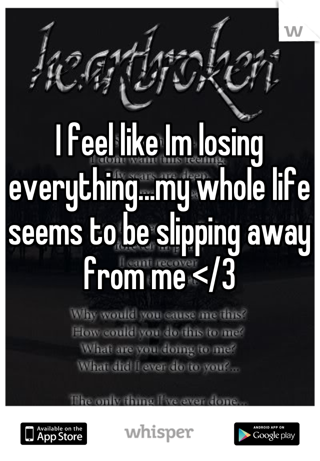 I feel like Im losing everything...my whole life seems to be slipping away from me </3