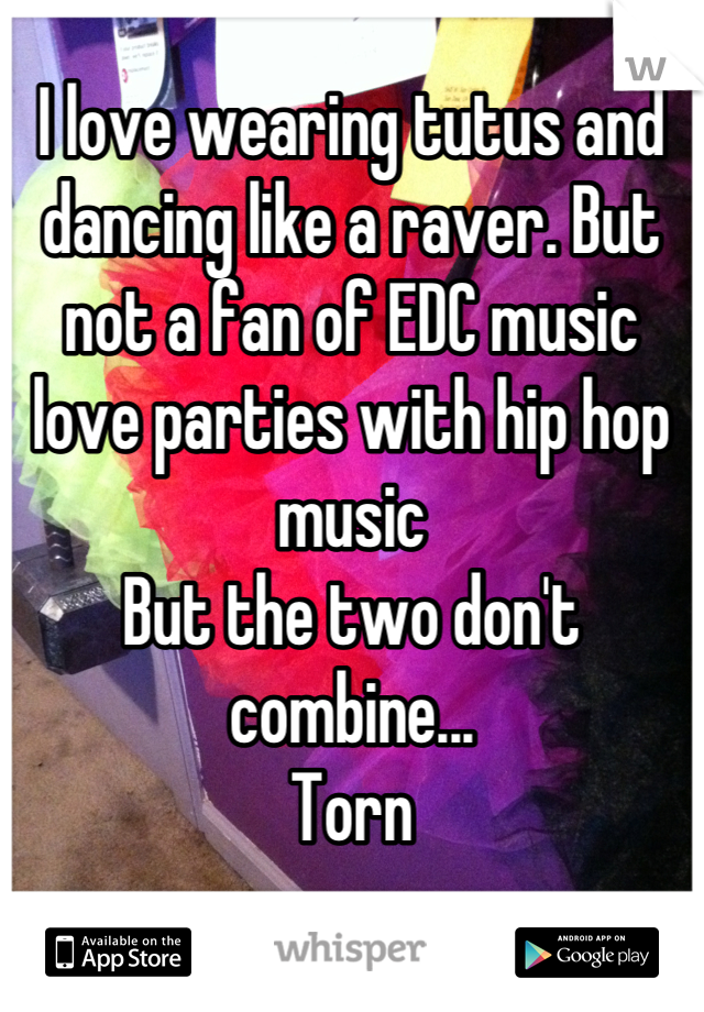 I love wearing tutus and dancing like a raver. But not a fan of EDC music love parties with hip hop music But the two don't combine...  Torn