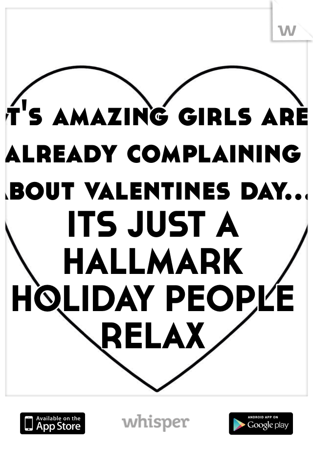 It's amazing girls are already complaining about valentines day... ITS JUST A HALLMARK HOLIDAY PEOPLE RELAX