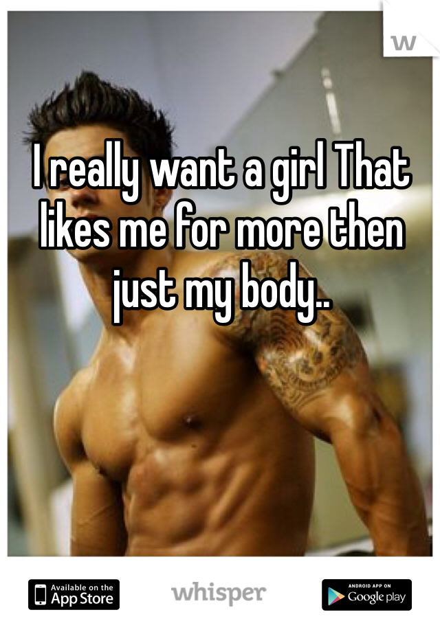 I really want a girl That likes me for more then just my body..