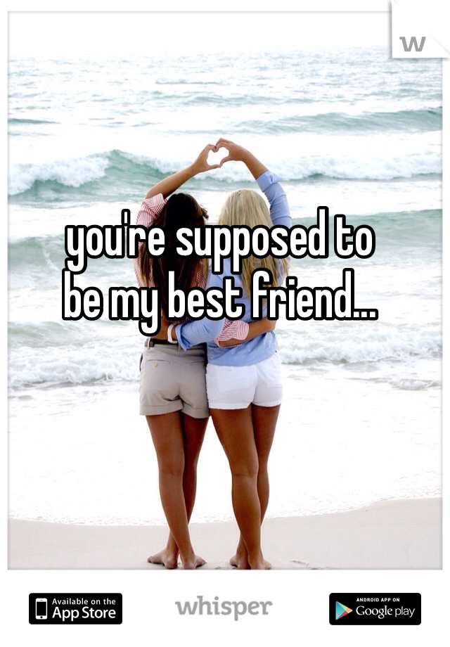 you're supposed to be my best friend...
